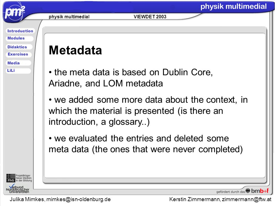 Julika Mimkes, Kerstin Zimmermann, physik multimedial VIEWDET 2003 Introduction Didaktics Modules Media Exercises LiLi Metadata the meta data is based on Dublin Core, Ariadne, and LOM metadata we added some more data about the context, in which the material is presented (is there an introduction, a glossary..) we evaluated the entries and deleted some meta data (the ones that were never completed)