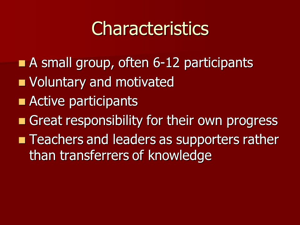 Characteristics A small group, often 6-12 participants A small group, often 6-12 participants Voluntary and motivated Voluntary and motivated Active participants Active participants Great responsibility for their own progress Great responsibility for their own progress Teachers and leaders as supporters rather than transferrers of knowledge Teachers and leaders as supporters rather than transferrers of knowledge