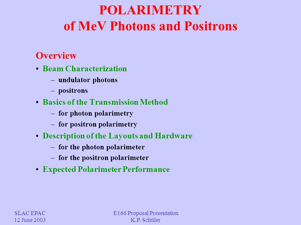 POLARIMETRY of MeV Photons and Positrons Overview Beam Characterization – undulator photons – positrons Basics of the Transmission Method – for photon polarimetry – for positron polarimetry Description of the Layouts and Hardware – for the photon polarimeter – for the positron polarimeter Expected Polarimeter Performance SLAC EPAC 12 June 2003 E166 Proposal Presentation K.P.