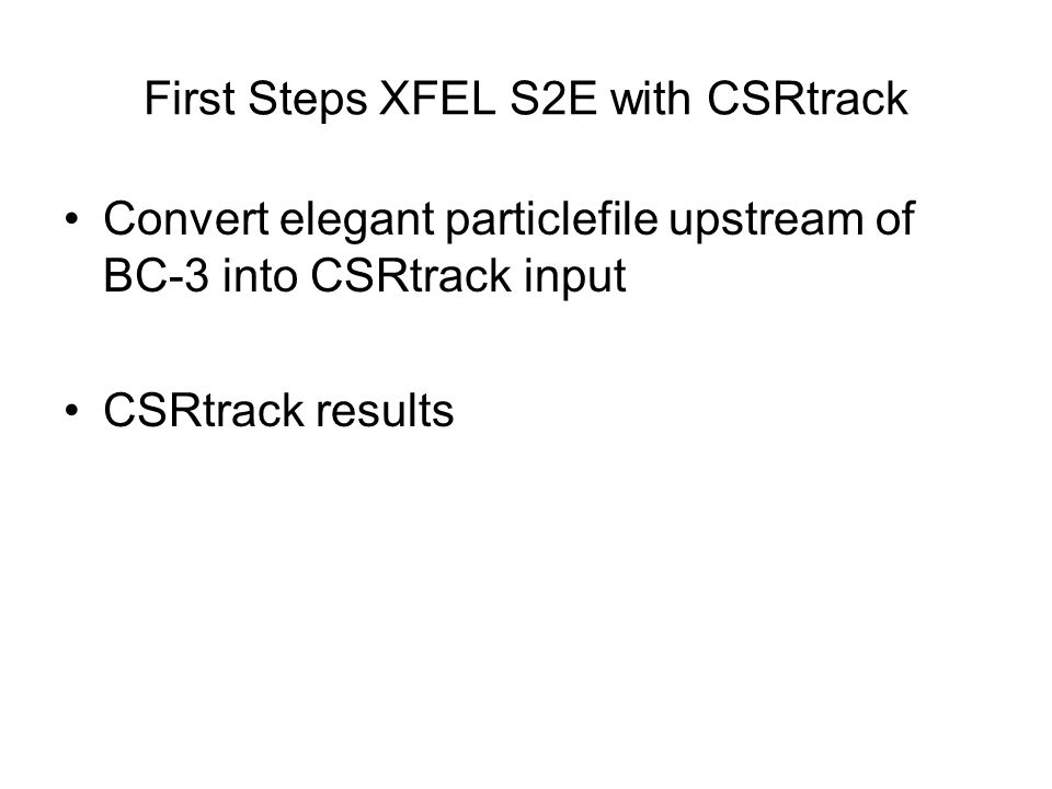 First Steps XFEL S2E with CSRtrack Convert elegant particlefile upstream of BC-3 into CSRtrack input CSRtrack results
