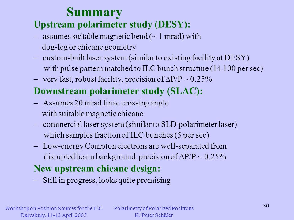30 Summary Upstream polarimeter study (DESY): –assumes suitable magnetic bend (~ 1 mrad) with dog-leg or chicane geometry –custom-built laser system (similar to existing facility at DESY) with pulse pattern matched to ILC bunch structure (14 100 per sec) –very fast, robust facility, precision of P/P ~ 0.25% Downstream polarimeter study (SLAC): –Assumes 20 mrad linac crossing angle with suitable magnetic chicane –commercial laser system (similar to SLD polarimeter laser) which samples fraction of ILC bunches (5 per sec) –Low-energy Compton electrons are well-separated from disrupted beam background, precision of P/P ~ 0.25% New upstream chicane design: –Still in progress, looks quite promising Workshop on Positron Sources for the ILC Daresbury, 11-13 April 2005 Polarimetry of Polarized Positrons K.