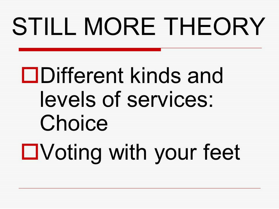 STILL MORE THEORY Different kinds and levels of services: Choice Voting with your feet