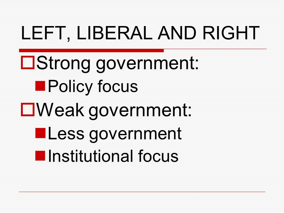 LEFT, LIBERAL AND RIGHT Strong government: Policy focus Weak government: Less government Institutional focus