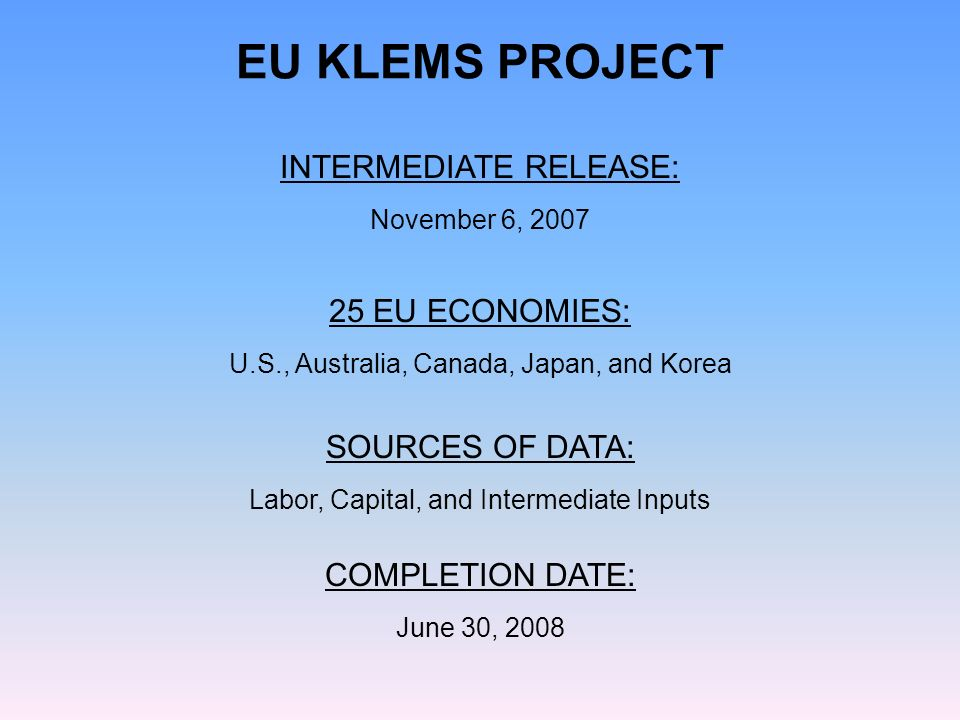 INTERMEDIATE RELEASE: November 6, EU ECONOMIES: U.S., Australia, Canada, Japan, and Korea EU KLEMS PROJECT COMPLETION DATE: June 30, 2008 SOURCES OF DATA: Labor, Capital, and Intermediate Inputs