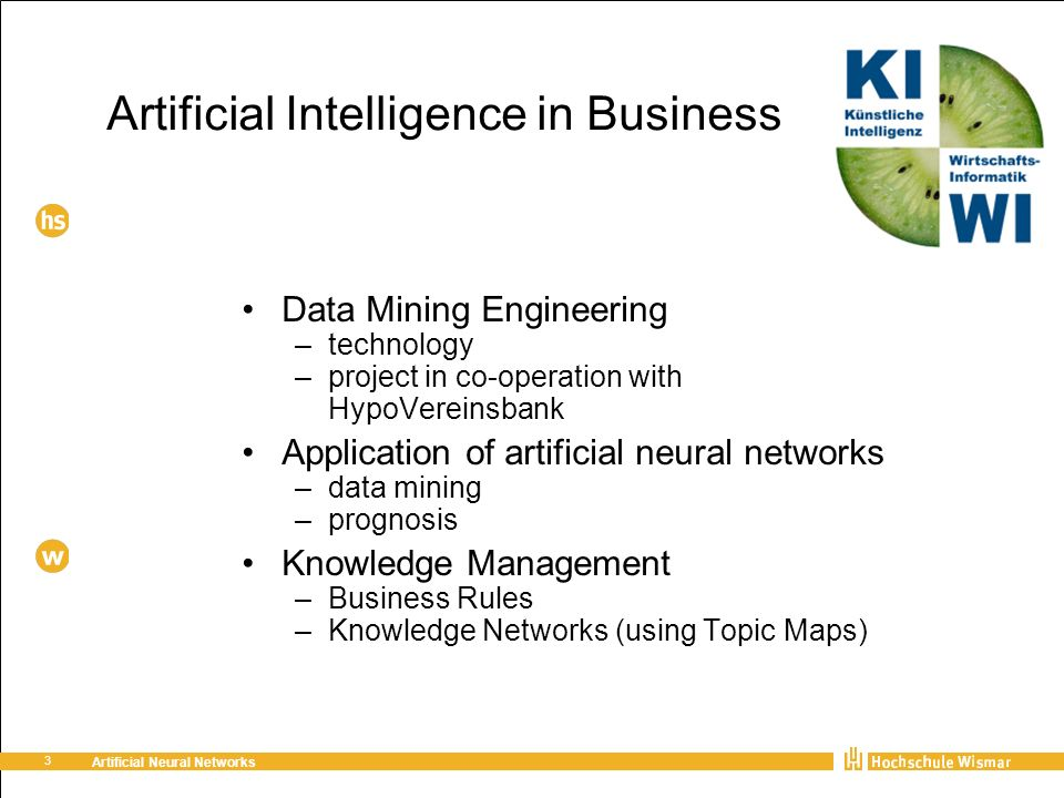 3 Artificial Neural Networks Artificial Intelligence in Business Data Mining Engineering –technology –project in co-operation with HypoVereinsbank Application of artificial neural networks –data mining –prognosis Knowledge Management –Business Rules –Knowledge Networks (using Topic Maps)