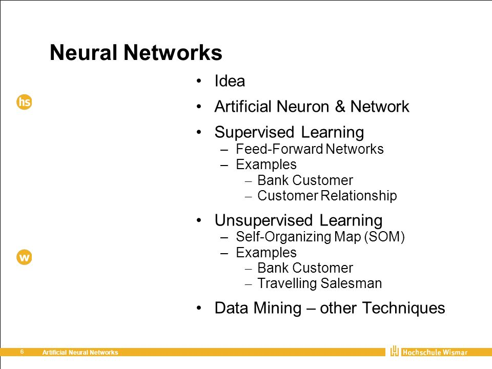 6 Artificial Neural Networks Neural Networks Idea Artificial Neuron & Network Supervised Learning – Feed-Forward Networks – Examples – Bank Customer – Customer Relationship Unsupervised Learning – Self-Organizing Map (SOM) – Examples – Bank Customer – Travelling Salesman Data Mining – other Techniques