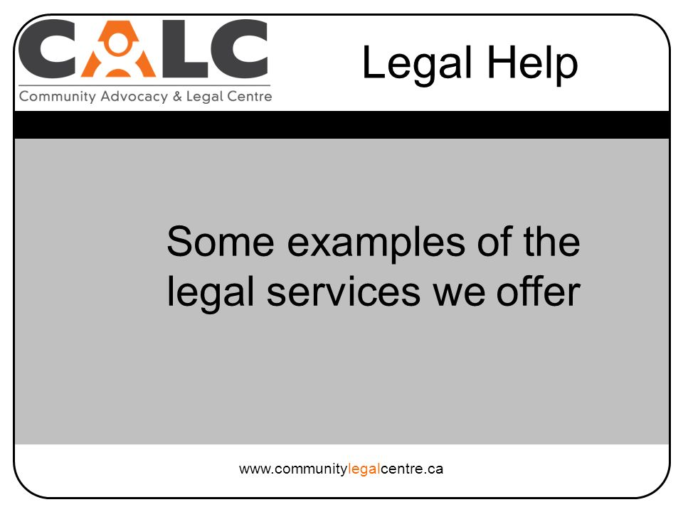 Legal Help www.communitylegalcentre.ca Some examples of the legal services we offer