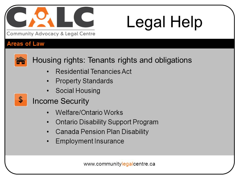Legal Help Areas of Law www.communitylegalcentre.ca Housing rights: Tenants rights and obligations Residential Tenancies Act Property Standards Social Housing Income Security Welfare/Ontario Works Ontario Disability Support Program Canada Pension Plan Disability Employment Insurance