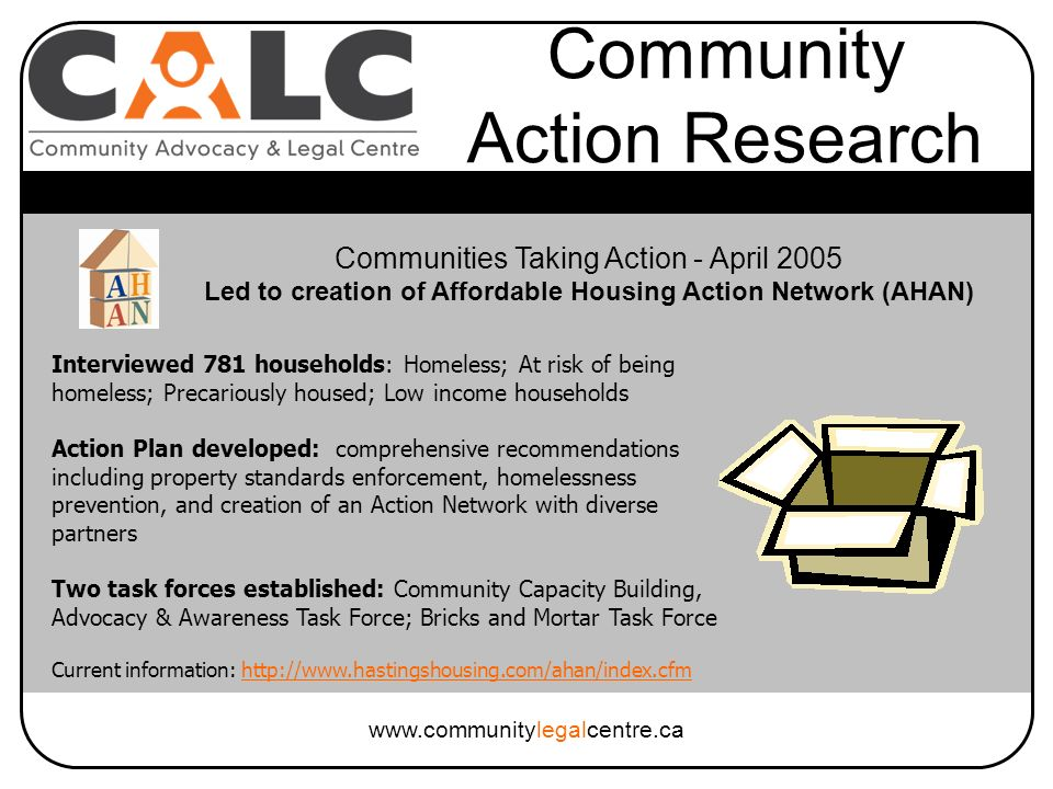 www.communitylegalcentre.ca Community Action Research Interviewed 781 households: Homeless; At risk of being homeless; Precariously housed; Low income households Action Plan developed: comprehensive recommendations including property standards enforcement, homelessness prevention, and creation of an Action Network with diverse partners Two task forces established: Community Capacity Building, Advocacy & Awareness Task Force; Bricks and Mortar Task Force Current information: http://www.hastingshousing.com/ahan/index.cfmhttp://www.hastingshousing.com/ahan/index.cfm Communities Taking Action - April 2005 Led to creation of Affordable Housing Action Network (AHAN)