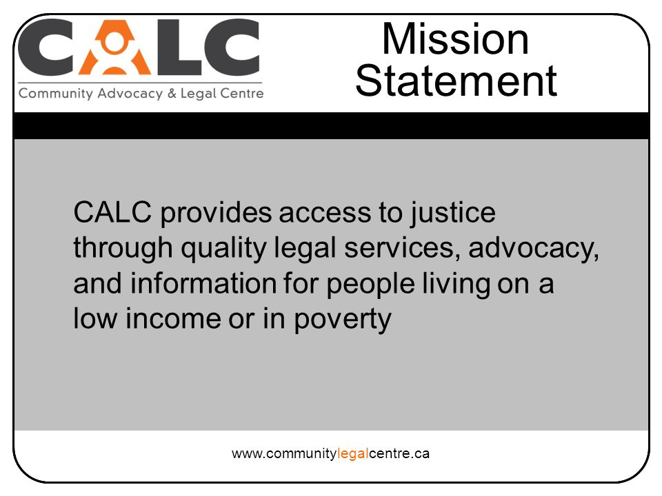 CALC provides access to justice through quality legal services, advocacy, and information for people living on a low income or in poverty Mission Statement www.communitylegalcentre.ca