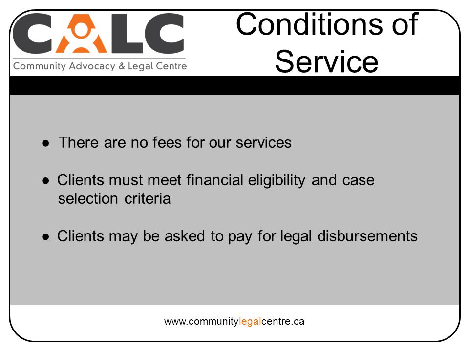 There are no fees for our services Clients must meet financial eligibility and case selection criteria Clients may be asked to pay for legal disbursements Conditions of Service www.communitylegalcentre.ca