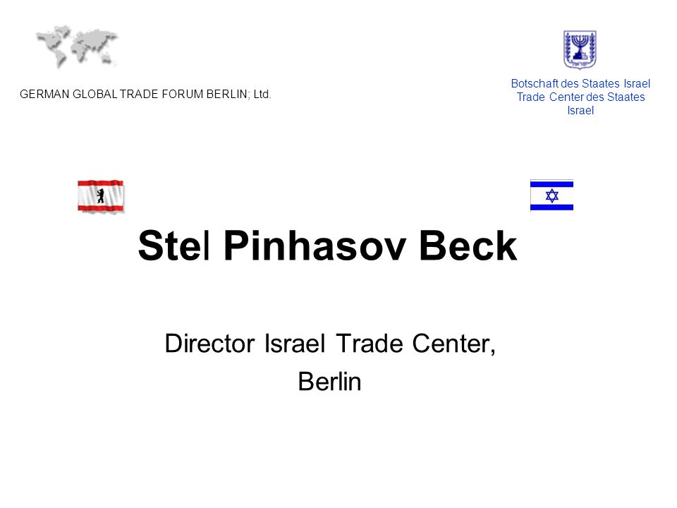 Stel Pinhasov Beck Director Israel Trade Center, Berlin GERMAN GLOBAL TRADE FORUM BERLIN; Ltd.