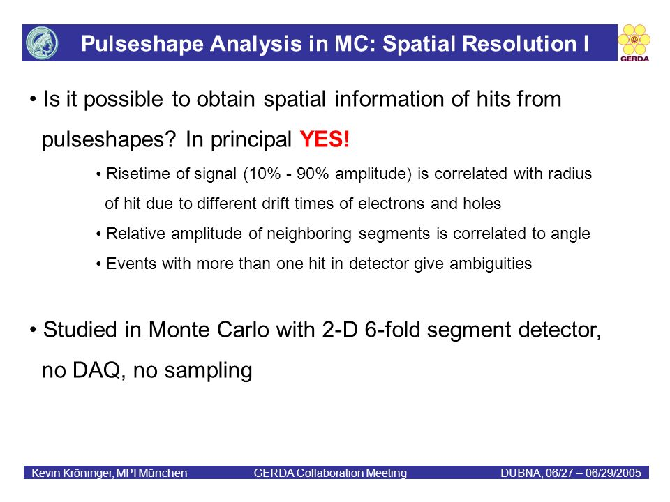 Pulseshape Analysis in MC: Spatial Resolution I Kevin Kröninger, MPI München GERDA Collaboration MeetingDUBNA, 06/27 – 06/29/2005 Is it possible to obtain spatial information of hits from pulseshapes.