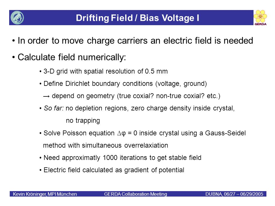 Drifting Field / Bias Voltage I Kevin Kröninger, MPI München GERDA Collaboration MeetingDUBNA, 06/27 – 06/29/2005 In order to move charge carriers an electric field is needed Calculate field numerically: 3-D grid with spatial resolution of 0.5 mm Define Dirichlet boundary conditions (voltage, ground) depend on geometry (true coxial.