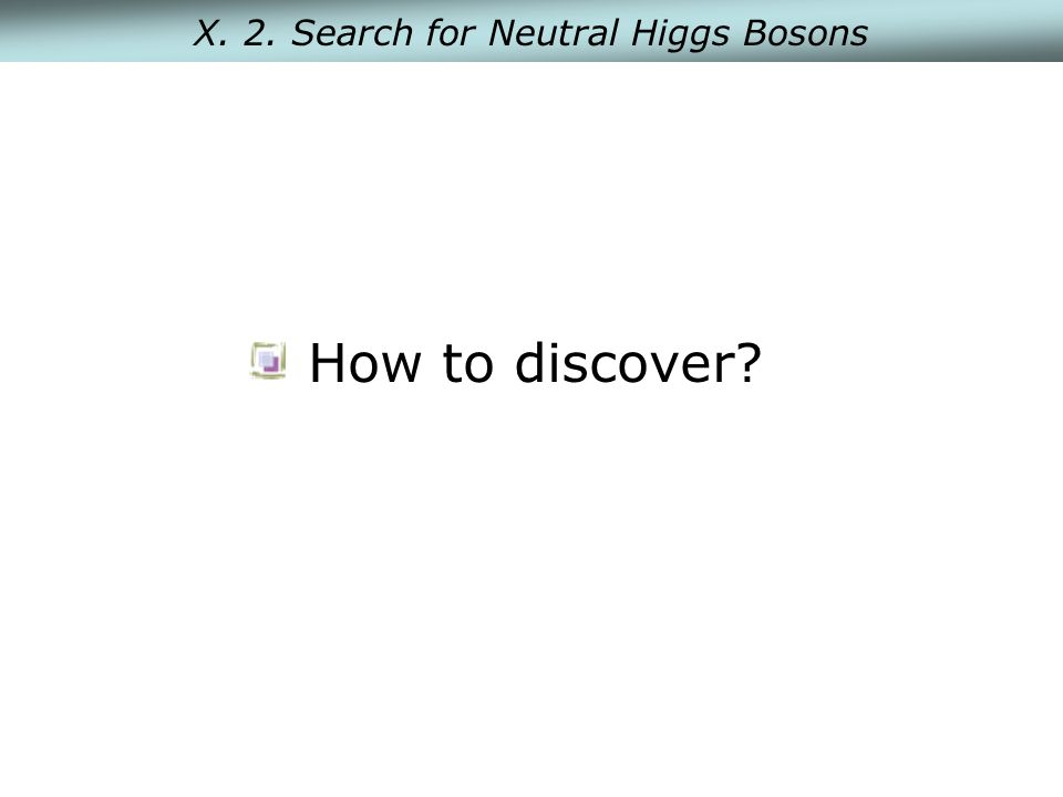 X. 2. Search for Neutral Higgs Bosons How to discover