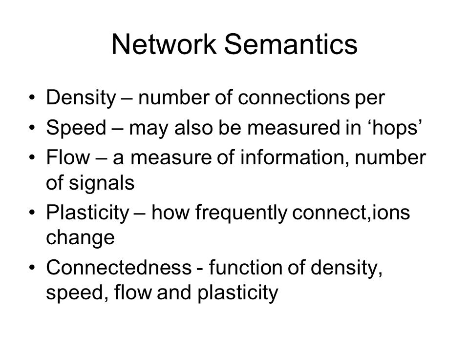 Network Semantics Density – number of connections per Speed – may also be measured in hops Flow – a measure of information, number of signals Plasticity – how frequently connect,ions change Connectedness - function of density, speed, flow and plasticity