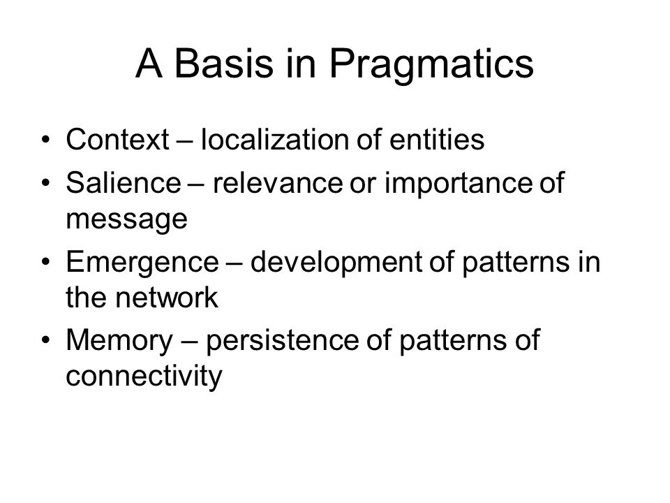 A Basis in Pragmatics Context – localization of entities Salience – relevance or importance of message Emergence – development of patterns in the network Memory – persistence of patterns of connectivity