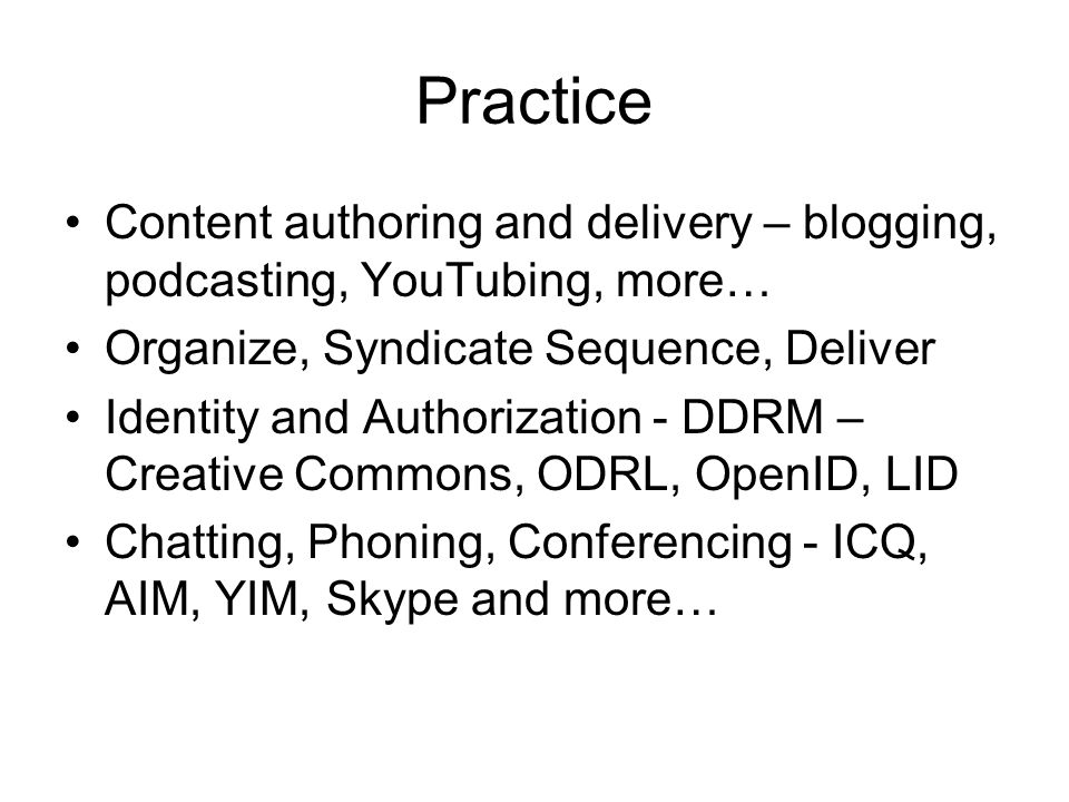 Practice Content authoring and delivery – blogging, podcasting, YouTubing, more… Organize, Syndicate Sequence, Deliver Identity and Authorization - DDRM – Creative Commons, ODRL, OpenID, LID Chatting, Phoning, Conferencing - ICQ, AIM, YIM, Skype and more…