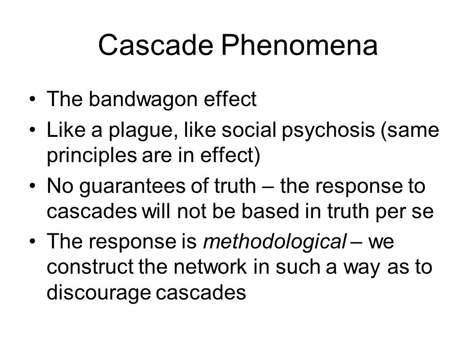 Cascade Phenomena The bandwagon effect Like a plague, like social psychosis (same principles are in effect) No guarantees of truth – the response to cascades will not be based in truth per se The response is methodological – we construct the network in such a way as to discourage cascades