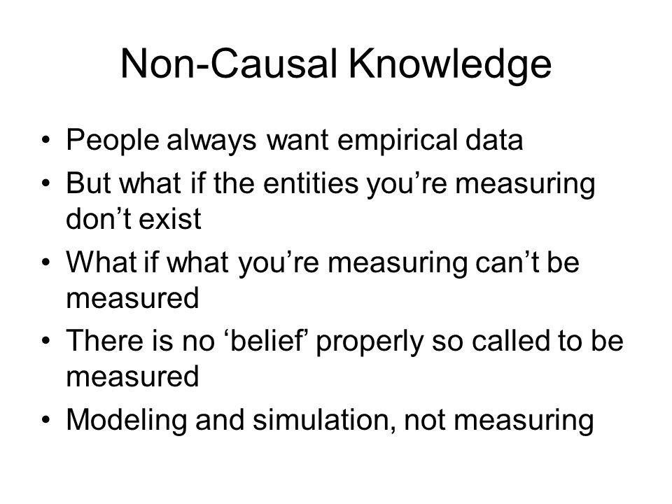 Non-Causal Knowledge People always want empirical data But what if the entities youre measuring dont exist What if what youre measuring cant be measured There is no belief properly so called to be measured Modeling and simulation, not measuring