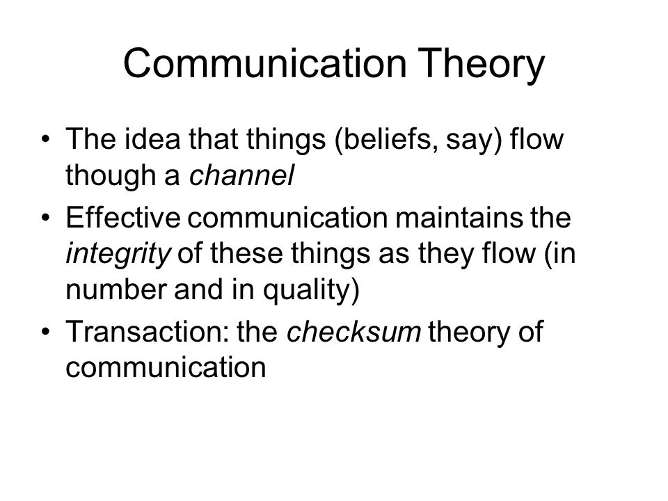 Communication Theory The idea that things (beliefs, say) flow though a channel Effective communication maintains the integrity of these things as they flow (in number and in quality) Transaction: the checksum theory of communication