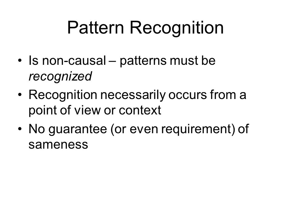 Pattern Recognition Is non-causal – patterns must be recognized Recognition necessarily occurs from a point of view or context No guarantee (or even requirement) of sameness
