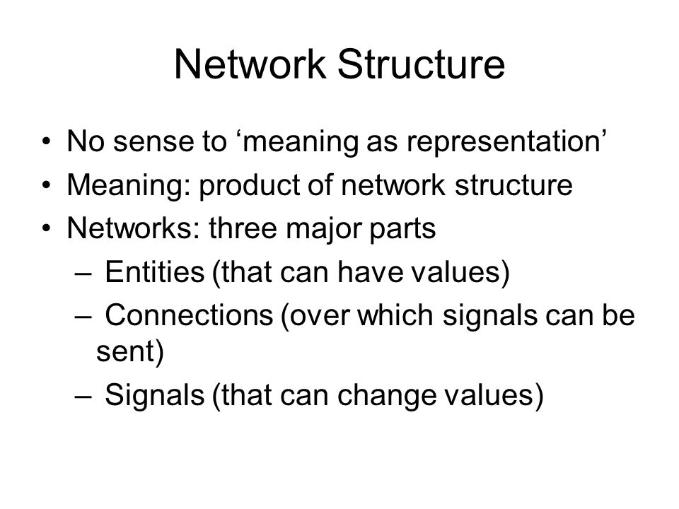 Network Structure No sense to meaning as representation Meaning: product of network structure Networks: three major parts – Entities (that can have values) – Connections (over which signals can be sent) – Signals (that can change values)