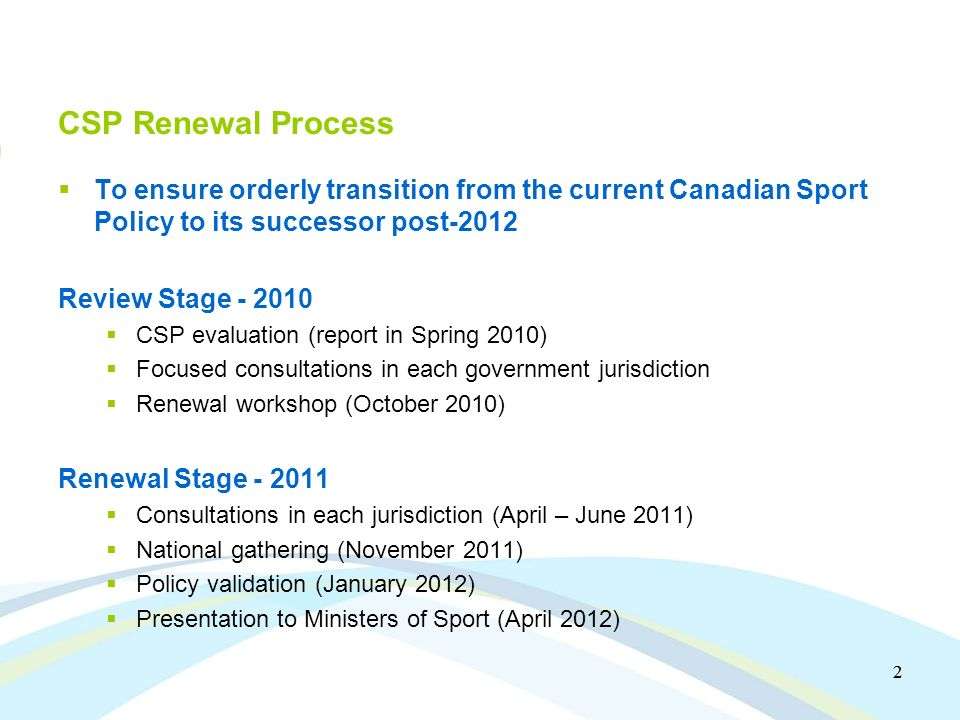 2 2 CSP Renewal Process To ensure orderly transition from the current Canadian Sport Policy to its successor post-2012 Review Stage CSP evaluation (report in Spring 2010) Focused consultations in each government jurisdiction Renewal workshop (October 2010) Renewal Stage Consultations in each jurisdiction (April – June 2011) National gathering (November 2011) Policy validation (January 2012) Presentation to Ministers of Sport (April 2012)