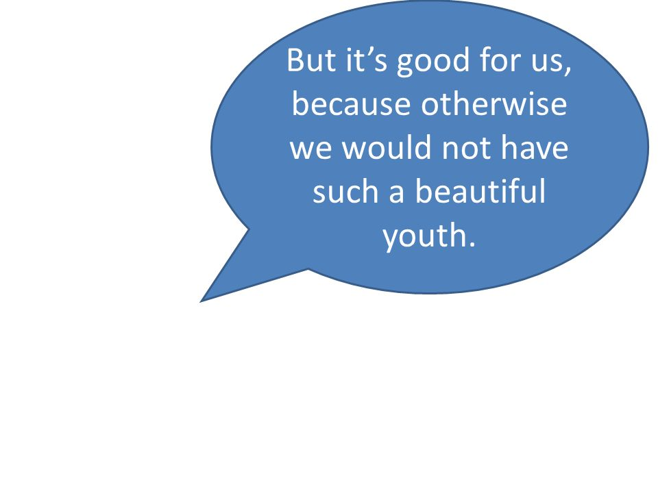 But its good for us, because otherwise we would not have such a beautiful youth.