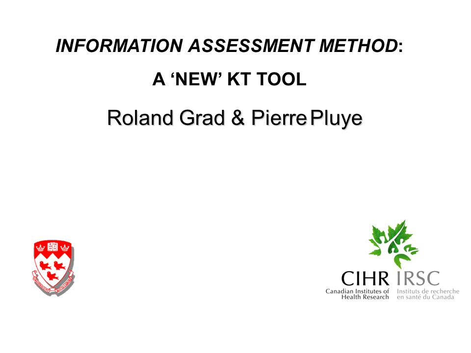 Roland Grad & Pierre Pluye INFORMATION ASSESSMENT METHOD: A NEW KT TOOL