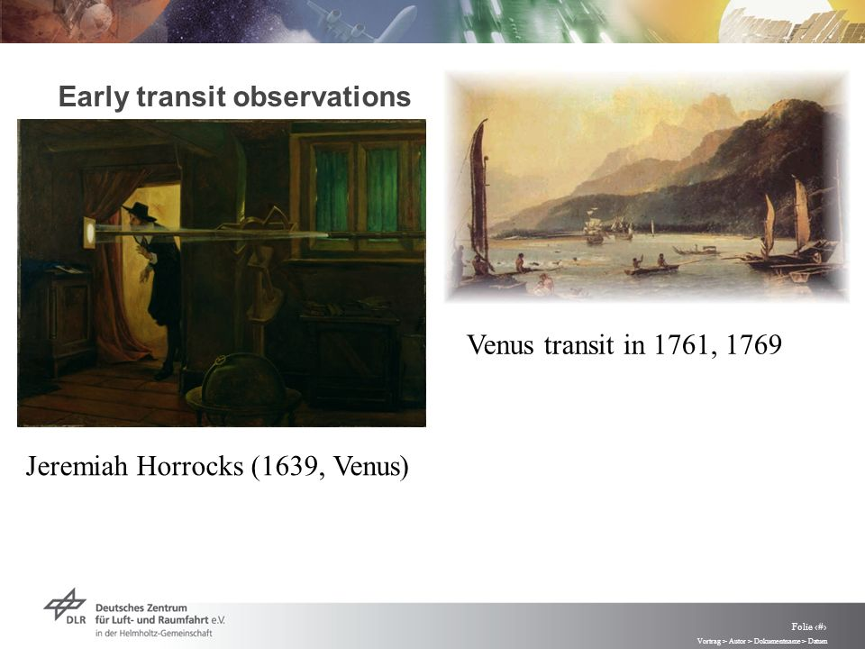 Vortrag > Autor > Dokumentname > Datum Folie 3 Early transit observations Jeremiah Horrocks (1639, Venus) Venus transit in 1761, 1769