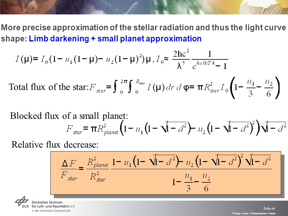 Vortrag > Autor > Dokumentname > Datum Folie 40 More precise approximation of the stellar radiation and thus the light curve shape: Limb darkening + small planet approximation Total flux of the star: Blocked flux of a small planet: Relative flux decrease: