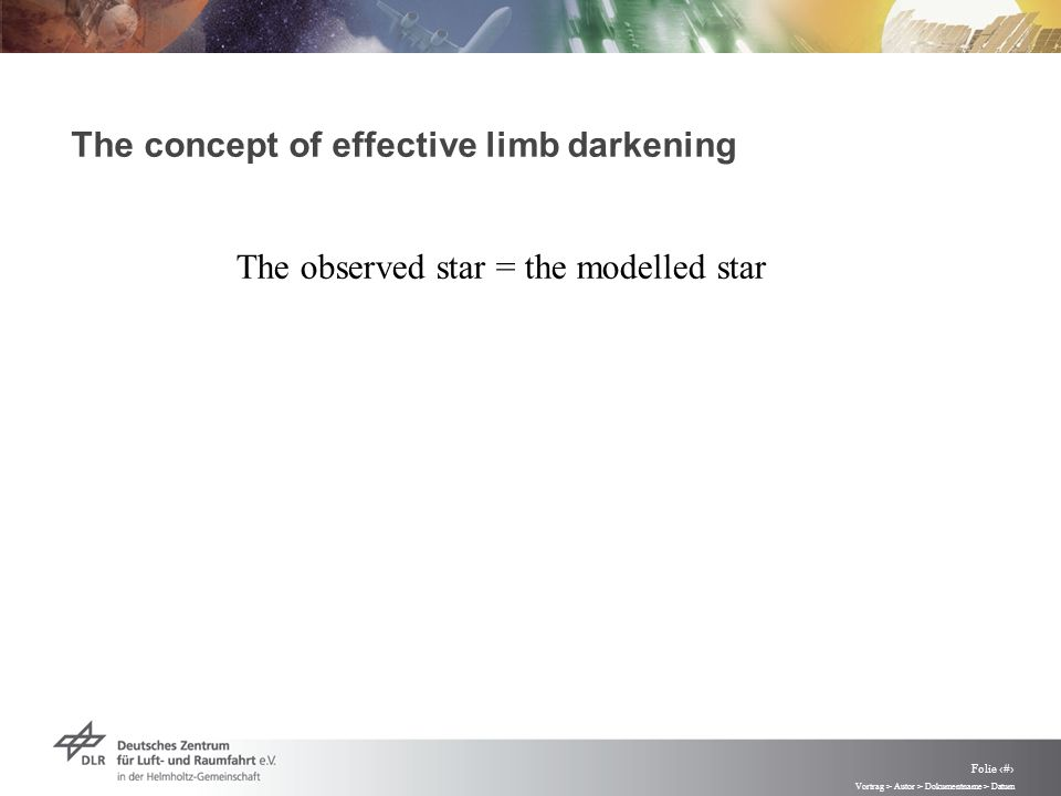 Vortrag > Autor > Dokumentname > Datum Folie 48 The concept of effective limb darkening The observed star = the modelled star