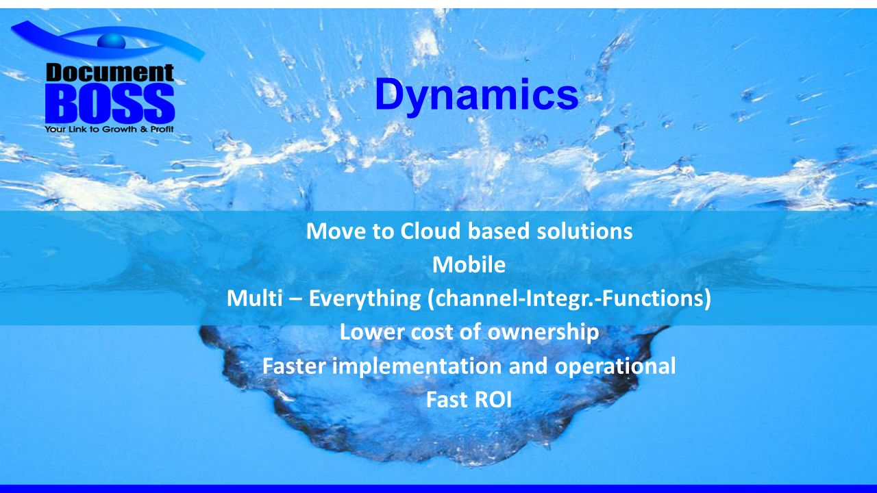 Dynamics Move to Cloud based solutions Mobile Multi – Everything (channel-Integr.-Functions) Lower cost of ownership Faster implementation and operational Fast ROI
