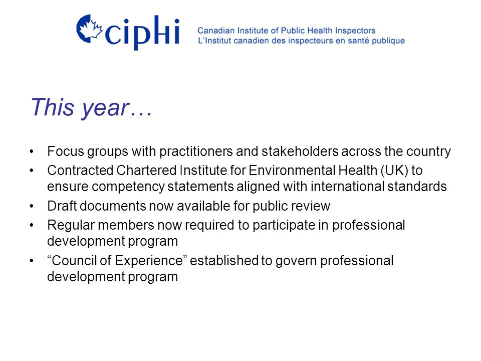 Focus groups with practitioners and stakeholders across the country Contracted Chartered Institute for Environmental Health (UK) to ensure competency statements aligned with international standards Draft documents now available for public review Regular members now required to participate in professional development program Council of Experience established to govern professional development program This year…