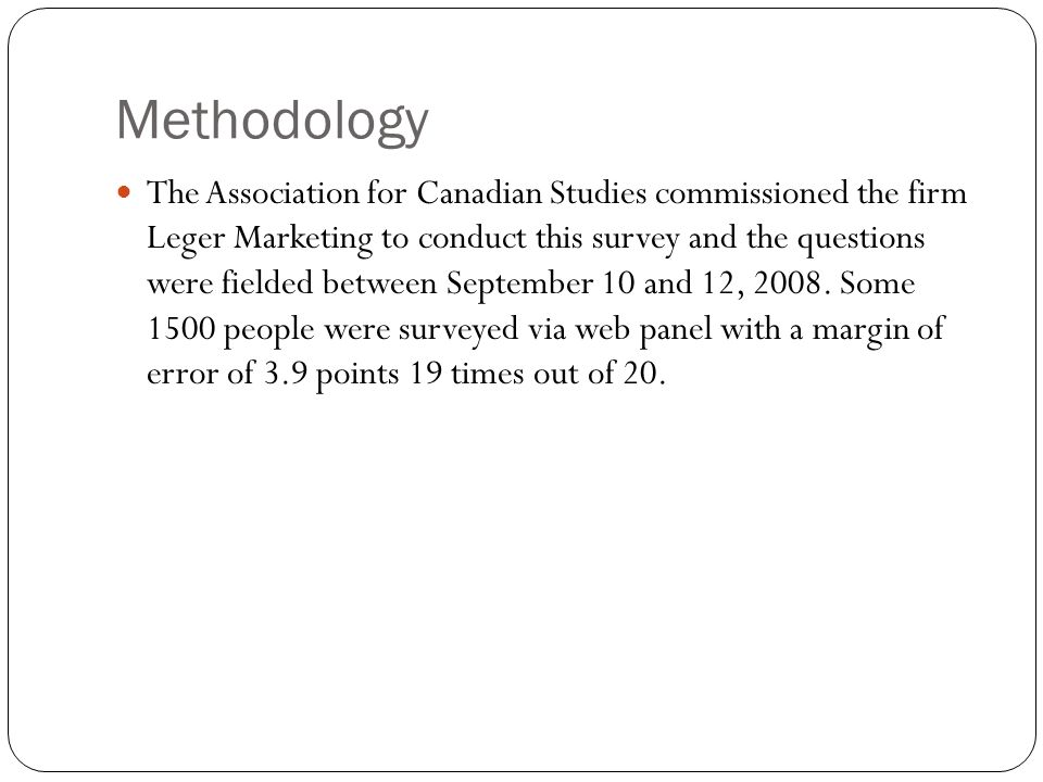 Methodology The Association for Canadian Studies commissioned the firm Leger Marketing to conduct this survey and the questions were fielded between September 10 and 12, 2008.