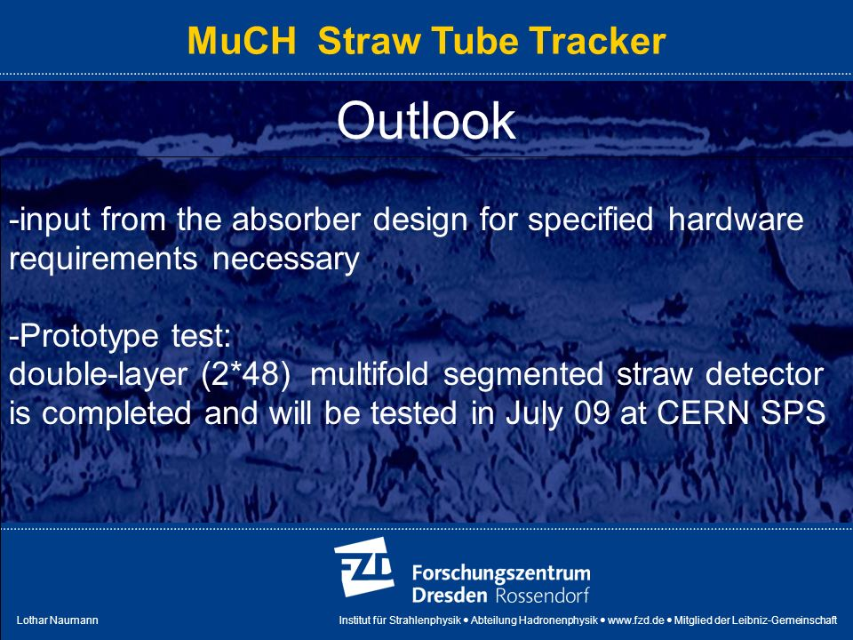 Lothar Naumann Institut für Strahlenphysik Abteilung Hadronenphysik   Mitglied der Leibniz-Gemeinschaft MuCH Straw Tube Tracker Outlook -input from the absorber design for specified hardware requirements necessary -Prototype test: double-layer (2*48) multifold segmented straw detector is completed and will be tested in July 09 at CERN SPS