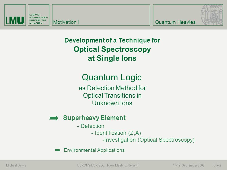 Michael Sewtz EURONS-EURISOL Town Meeting, Helsinki September 2007 Motivation I Folie 2 Development of a Technique for Optical Spectroscopy at Single Ions Quantum Heavies as Detection Method for Optical Transitions in Unknown Ions Superheavy Element - Detection - Identification (Z,A) -Investigation (Optical Spectroscopy) Environmental Applications Quantum Logic
