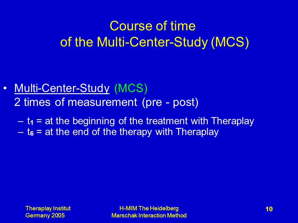 Theraplay Institut Germany 2005 H-MIM The Heidelberg Marschak Interaction Method 10 Course of time of the Multi-Center-Study (MCS) Multi-Center-Study (MCS) 2 times of measurement (pre - post) –t 1 = at the beginning of the treatment with Theraplay –t 6 = at the end of the therapy with Theraplay