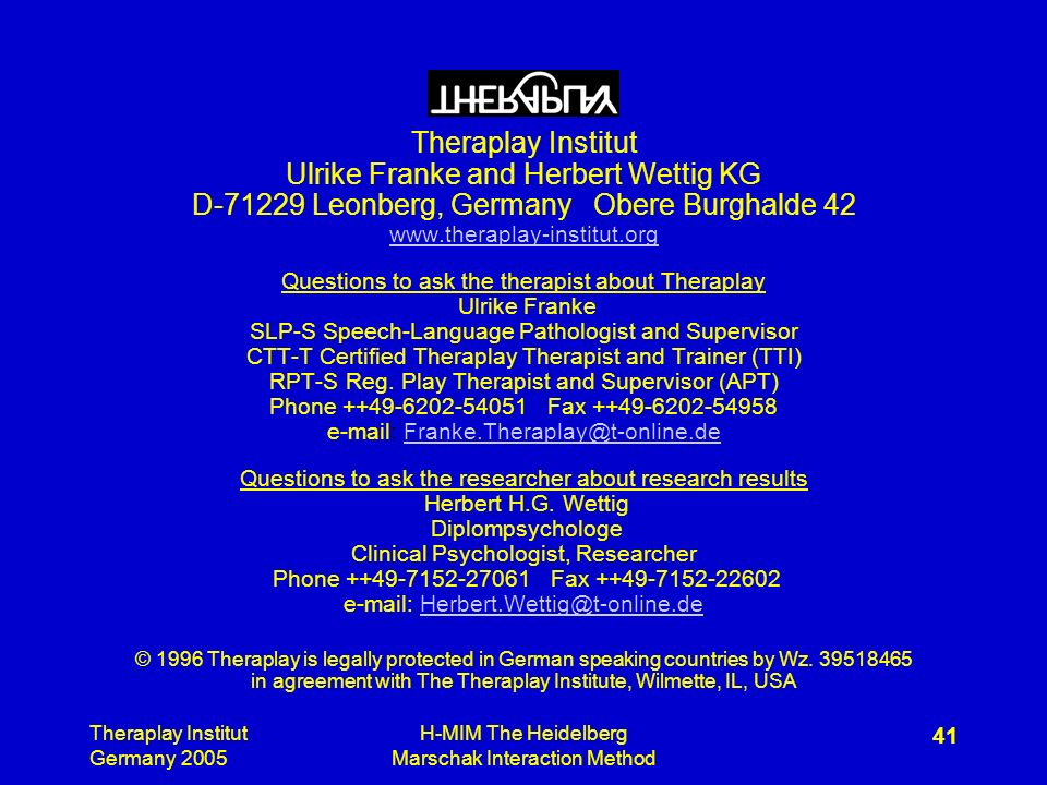 Theraplay Institut Germany 2005 H-MIM The Heidelberg Marschak Interaction Method 41 Theraplay Institut Ulrike Franke and Herbert Wettig KG D Leonberg, Germany Obere Burghalde 42   Questions to ask the therapist about Theraplay Ulrike Franke SLP-S Speech-Language Pathologist and Supervisor CTT-T Certified Theraplay Therapist and Trainer (TTI) RPT-S Reg.