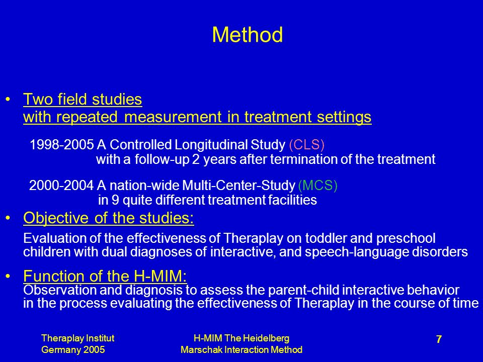 Theraplay Institut Germany 2005 H-MIM The Heidelberg Marschak Interaction Method 7 Method Two field studies with repeated measurement in treatment settings A Controlled Longitudinal Study (CLS) with a follow-up 2 years after termination of the treatment A nation-wide Multi-Center-Study (MCS) in 9 quite different treatment facilities Objective of the studies: Evaluation of the effectiveness of Theraplay on toddler and preschool children with dual diagnoses of interactive, and speech-language disorders Function of the H-MIM: Observation and diagnosis to assess the parent-child interactive behavior in the process evaluating the effectiveness of Theraplay in the course of time