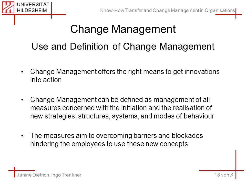 Know-How Transfer and Change Management in Organisations 18 von X Janine Dietrich, Ingo Trenkner UNIVERSITÄT HILDESHEIM Change Management Use and Definition of Change Management Change Management offers the right means to get innovations into action Change Management can be defined as management of all measures concerned with the initiation and the realisation of new strategies, structures, systems, and modes of behaviour The measures aim to overcoming barriers and blockades hindering the employees to use these new concepts
