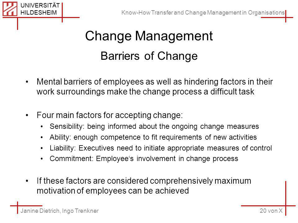 Know-How Transfer and Change Management in Organisations 20 von X Janine Dietrich, Ingo Trenkner UNIVERSITÄT HILDESHEIM Change Management Barriers of Change Mental barriers of employees as well as hindering factors in their work surroundings make the change process a difficult task Four main factors for accepting change: Sensibility: being informed about the ongoing change measures Ability: enough competence to fit requirements of new activities Liability: Executives need to initiate appropriate measures of control Commitment: Employees involvement in change process If these factors are considered comprehensively maximum motivation of employees can be achieved