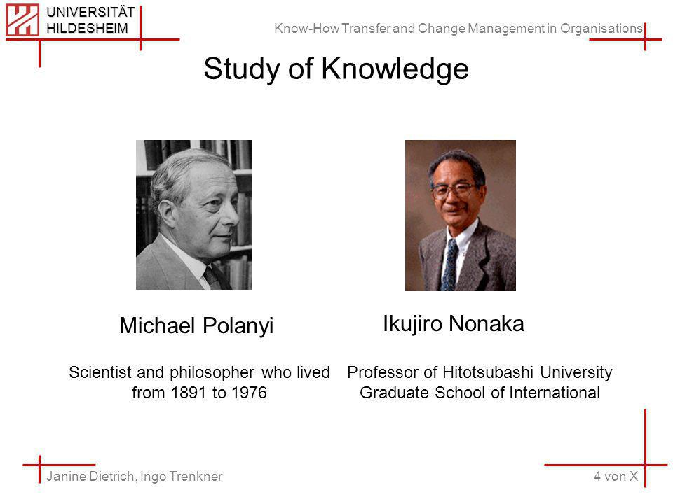 Know-How Transfer and Change Management in Organisations 4 von X Janine Dietrich, Ingo Trenkner UNIVERSITÄT HILDESHEIM Study of Knowledge Michael Polanyi Ikujiro Nonaka Professor of Hitotsubashi University Graduate School of International Scientist and philosopher who lived from 1891 to 1976