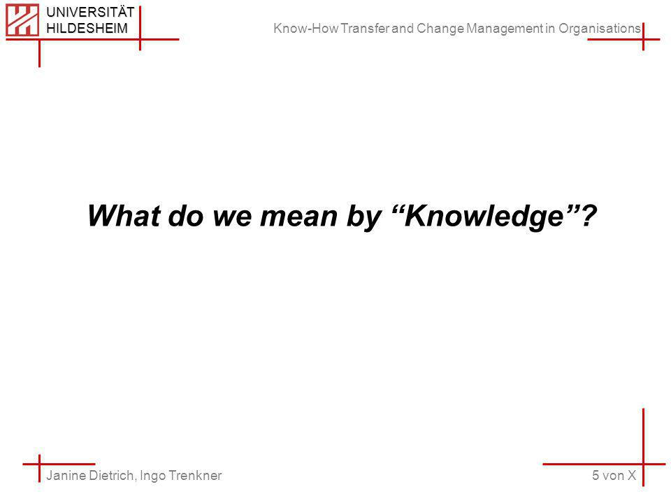 Know-How Transfer and Change Management in Organisations 5 von X Janine Dietrich, Ingo Trenkner UNIVERSITÄT HILDESHEIM What do we mean by Knowledge