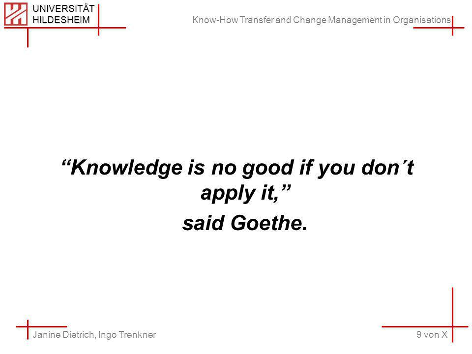 Know-How Transfer and Change Management in Organisations 9 von X Janine Dietrich, Ingo Trenkner UNIVERSITÄT HILDESHEIM Knowledge is no good if you don´t apply it, said Goethe.