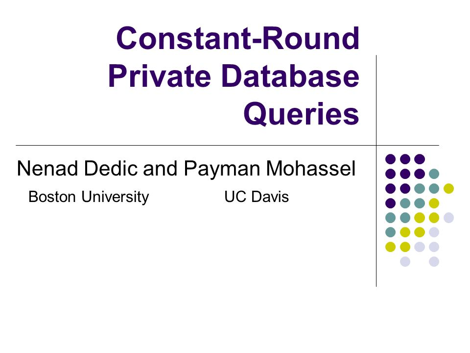 Constant-Round Private Database Queries Nenad Dedic and Payman Mohassel Boston UniversityUC Davis