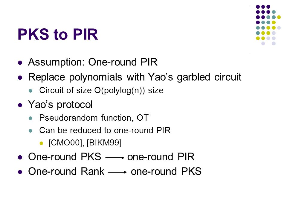 PKS to PIR Assumption: One-round PIR Replace polynomials with Yaos garbled circuit Circuit of size O(polylog(n)) size Yaos protocol Pseudorandom function, OT Can be reduced to one-round PIR [CMO00], [BIKM99] One-round PKS one-round PIR One-round Rank one-round PKS