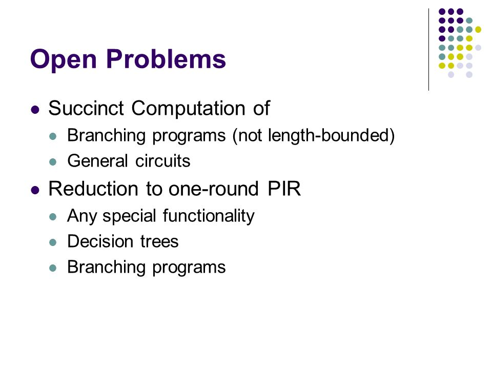 Open Problems Succinct Computation of Branching programs (not length-bounded) General circuits Reduction to one-round PIR Any special functionality Decision trees Branching programs