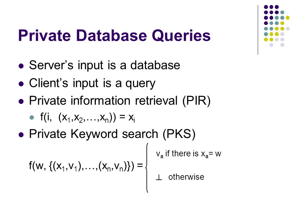 Private Database Queries Servers input is a database Clients input is a query Private information retrieval (PIR) f(i, (x 1,x 2,…,x n )) = x i Private Keyword search (PKS) f(w, {(x 1,v 1 ),…,(x n,v n )}) = v a if there is x a = w otherwise